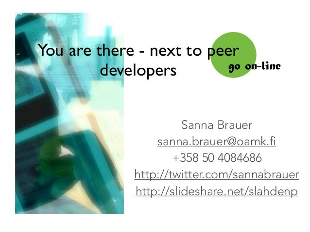 You are there - next to peer developers go on-line Sanna Brauer sanna.brauer@oamk.fi +358 50 4084686 http://twitter.com/sa...