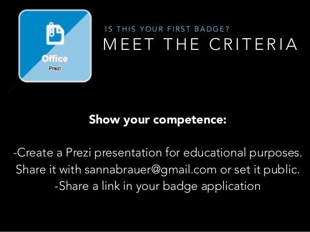 M E E T T H E C R I T E R I A I S T H I S Y O U R F I R S T B A D G E ? ! Show your competence: ! -Create a Prezi presenta...