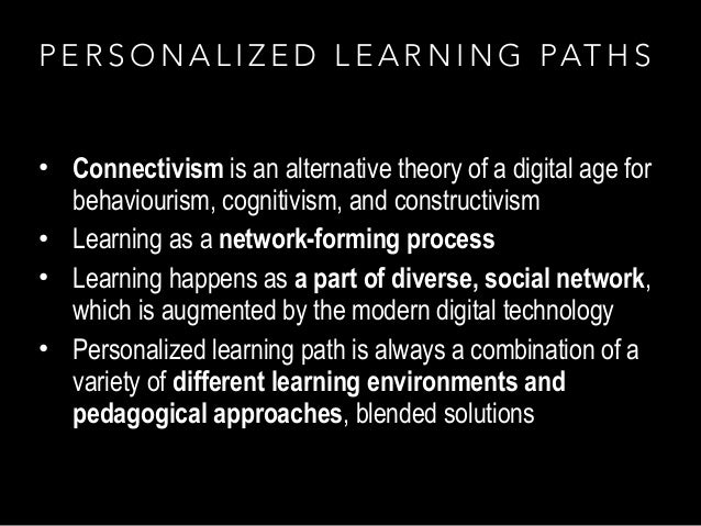 P E R S O N A L I Z E D L E A R N I N G PAT H S • Connectivism is an alternative theory of a digital age for behaviourism,...