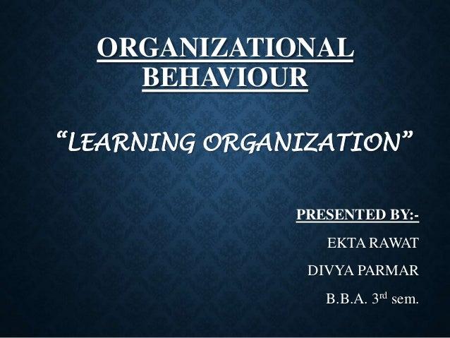 """ORGANIZATIONAL BEHAVIOUR """"LEARNING ORGANIZATION"""" PRESENTED BY:- EKTA RAWAT DIVYA PARMAR B.B.A. 3rd sem."""
