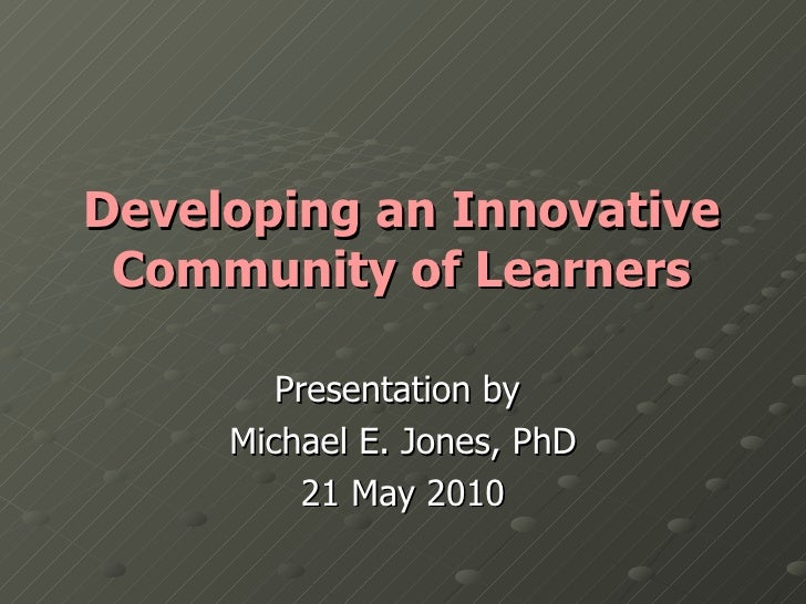 Developing an Innovative Community of Learners Presentation by  Michael E. Jones, PhD 21 May 2010