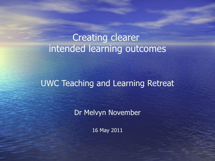 Creating clearer intended learning outcomesUWC Teaching and Learning Retreat        Dr Melvyn November            16 May 2...