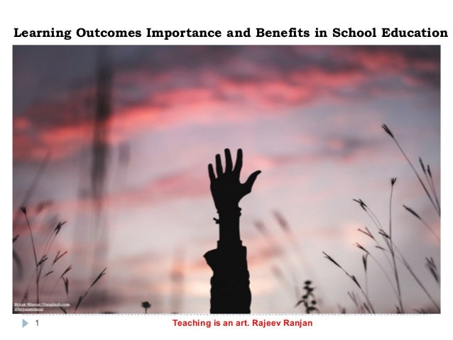 Learning Outcomes Importance and Benefits in School Education Teaching is an art. Rajeev Ranjan1