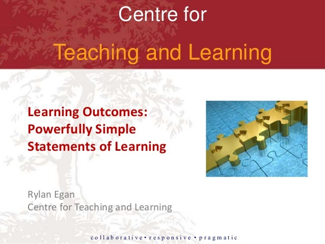 Centre for Teaching and Learning c o l l a b o r a t i v e • r e s p o n s i v e • p r a g m a t i c Learning Outcomes: Po...