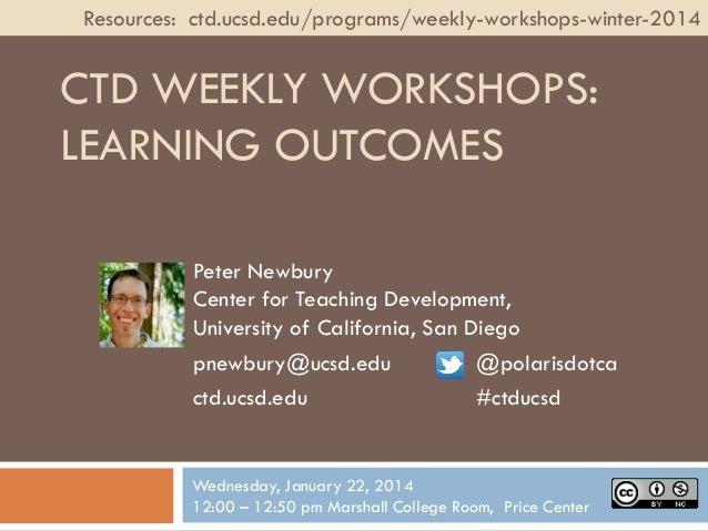 Resources: ctd.ucsd.edu/programs/weekly-workshops-winter-2014  CTD WEEKLY WORKSHOPS: LEARNING OUTCOMES Peter Newbury Cente...
