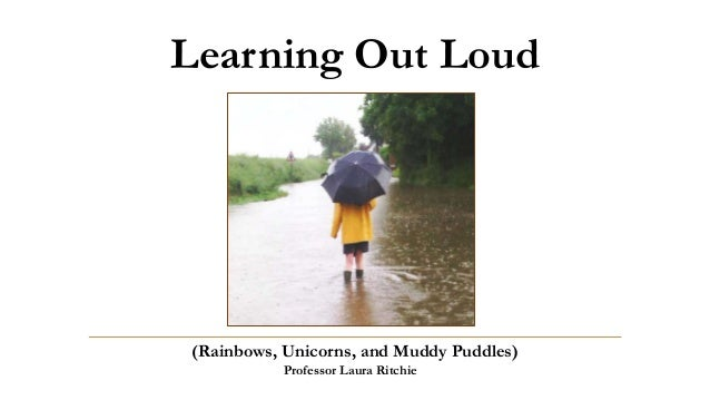 Learning Out Loud (Rainbows, Unicorns, and Muddy Puddles) Professor Laura Ritchie