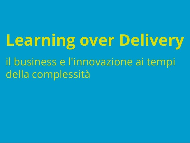 Learning over Delivery il business e l'innovazione ai tempi della complessità