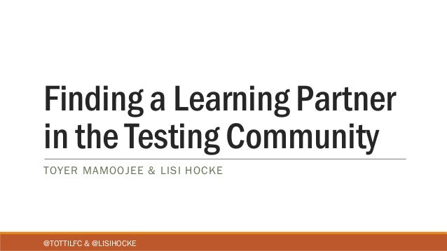 Finding a Learning Partner in the Testing Community TOYER MAMOOJEE & LISI HOCKE @TOTTILFC & @LISIHOCKE