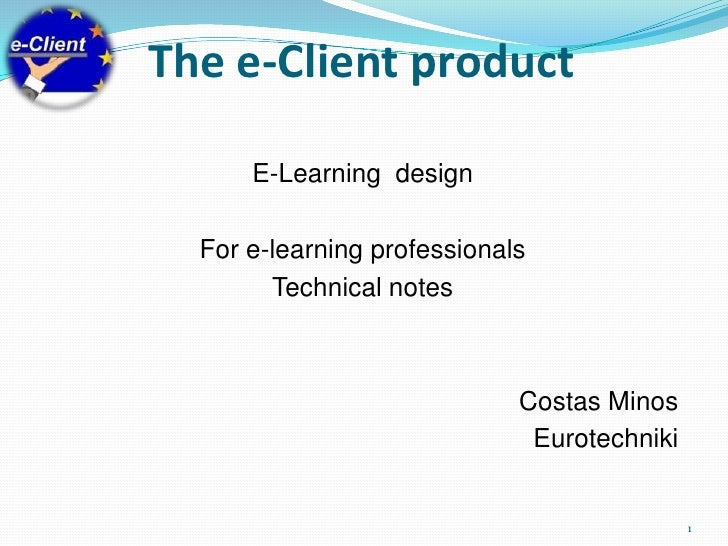 The e-Client product<br />E-Learning  design <br />For e-learning professionals<br />Technical notes<br />Costas Minos<br ...