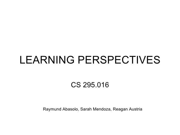 LEARNING PERSPECTIVES CS 295.016 Raymund Abasolo, Sarah Mendoza, Reagan Austria