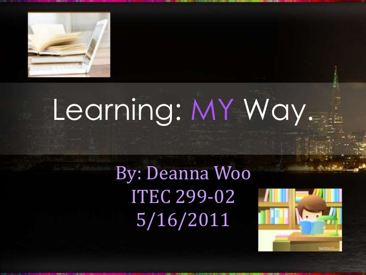 Learning: MY Way.<br />By: Deanna Woo<br />ITEC 299-02<br />5/16/2011<br />
