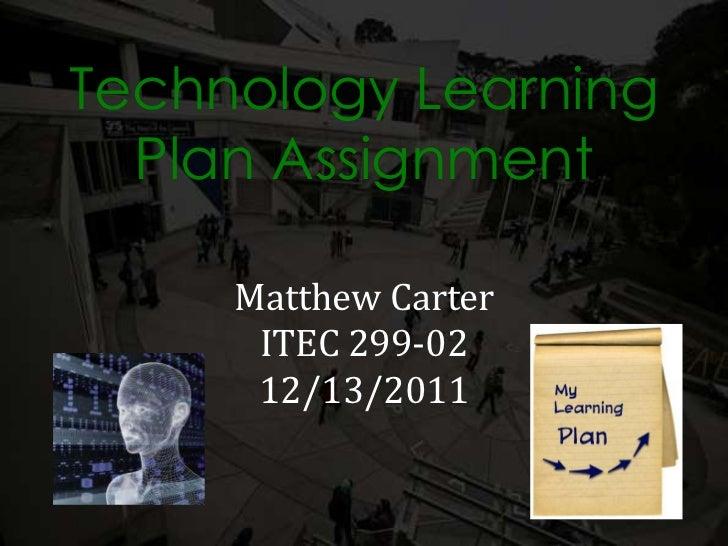 Technology Learning  Plan Assignment     Matthew Carter      ITEC 299-02      12/13/2011