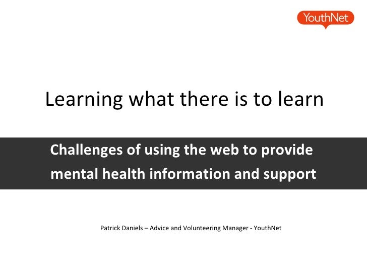 Learning what there is to learn Challenges of using the web to provide  mental health information and support Patrick Dani...