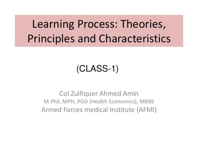 Learning Process: Theories, Principles and Characteristics Col Zulfiquer Ahmed Amin M Phil, MPH, PGD (Health Economics), M...