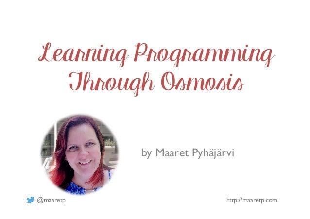 @maaretp http://maaretp.com Learning Programming Through Osmosis by Maaret Pyhäjärvi