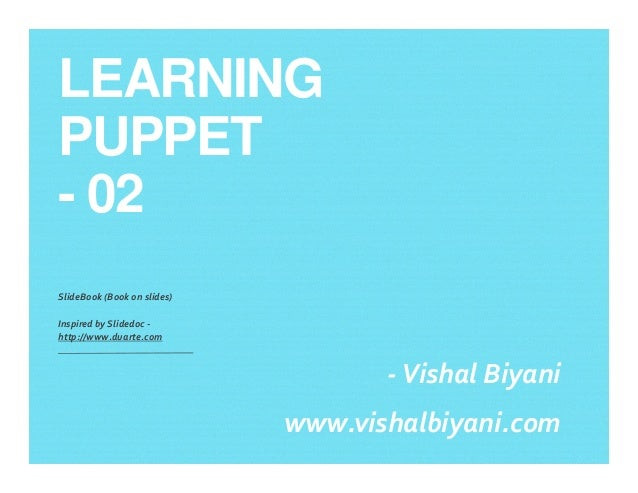 LEARNING PUPPET - 02 SlideBook (Book on slides) Inspired by Slidedoc - http://www.duarte.com -Vishal Biyani www.vishalbiya...
