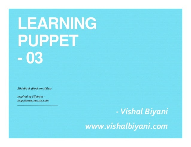 LEARNING PUPPET - 03 SlideBook (Book on slides) Inspired by Slidedoc - http://www.duarte.com -Vishal Biyani www.vishalbiya...