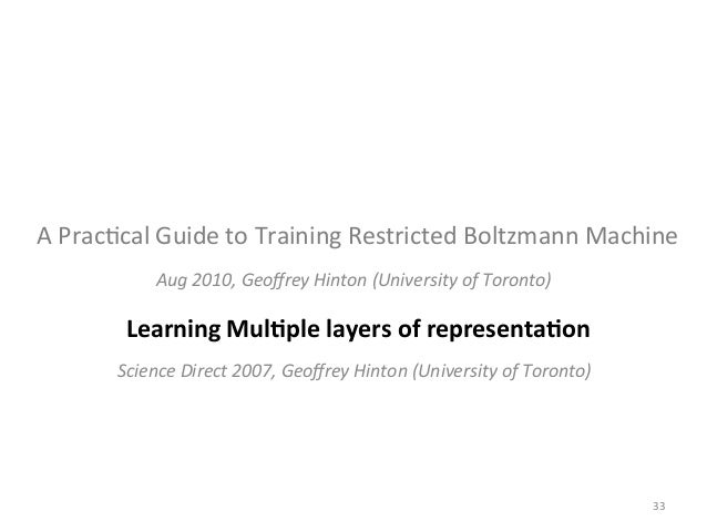 restricted boltzmann machine thesis Abstract: the restricted boltzmann machine is a graphical model for binary random variables based on a complete bipartite graph separating hidden and observed variables, it is the binary analog to the factor analysis model.