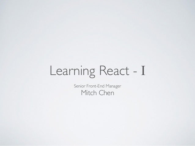 Learning React - I  Senior Front-End Manager  Mitch Chen