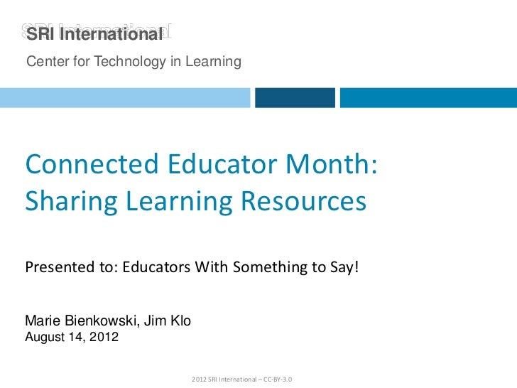 SRI InternationalCenter for Technology in LearningConnected Educator Month:Sharing Learning ResourcesPresented to: Educato...