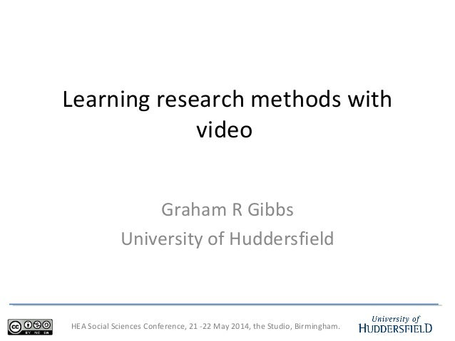 HEA Social Sciences Conference, 21 -22 May 2014, the Studio, Birmingham. Learning research methods with video Graham R Gib...
