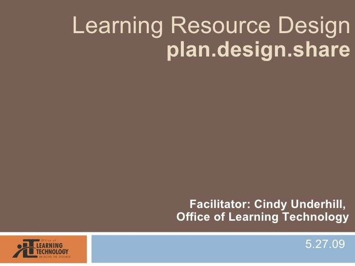Learning Resource Design         plan.design.share               Facilitator: Cindy Underhill,         Office of Learning ...