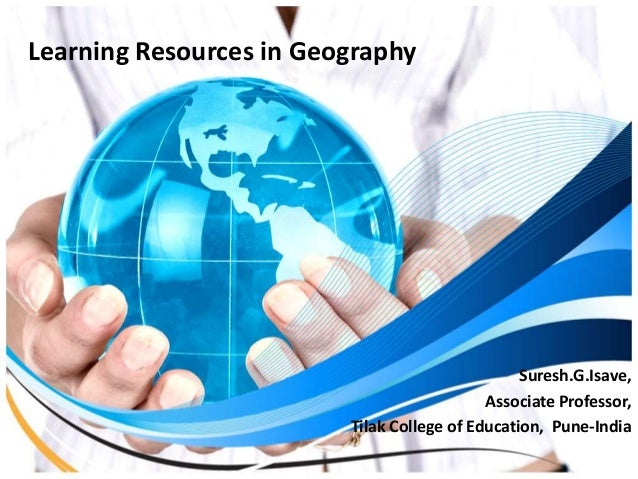 Learning Resources in Geography Suresh.G.Isave, Associate Professor, Tilak College of Education, Pune-India