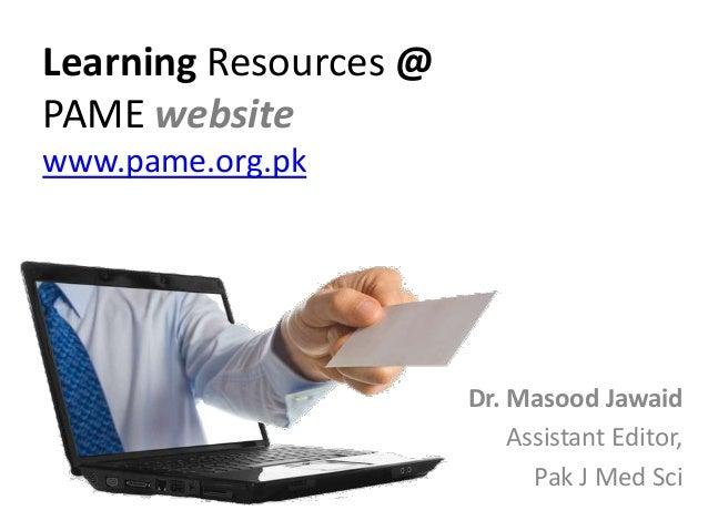 Learning Resources @ PAME website www.pame.org.pk Dr. Masood Jawaid Assistant Editor, Pak J Med Sci