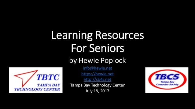 Learning Resources For Seniors by Hewie Poplock info@hewie.net https://hewie.net http://cb4s.net Tampa Bay Technology Cent...