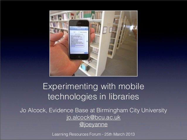 Experimenting with mobile         technologies in librariesJo Alcock, Evidence Base at Birmingham City University         ...
