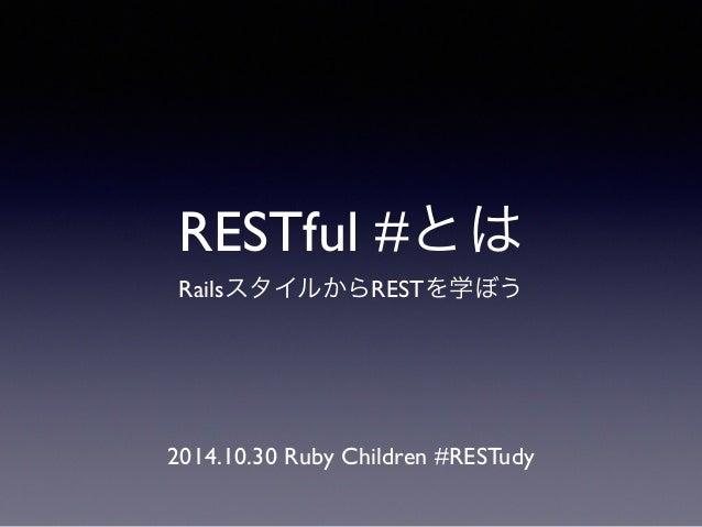 RESTful #とは  RailsスタイルからRESTを学ぼう  2014.10.30 Ruby Children #RESTudy
