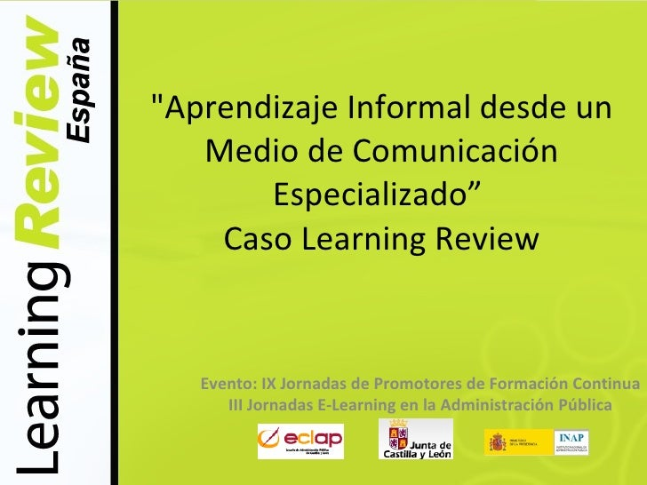 """Aprendizaje Informal desde un    Medio de Comunicación        Especializado""     Caso Learning Review      Evento: IX Jor..."