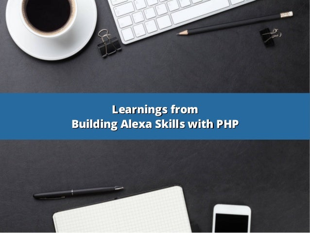 Learnings fromLearnings from Building Alexa Skills with PHPBuilding Alexa Skills with PHP
