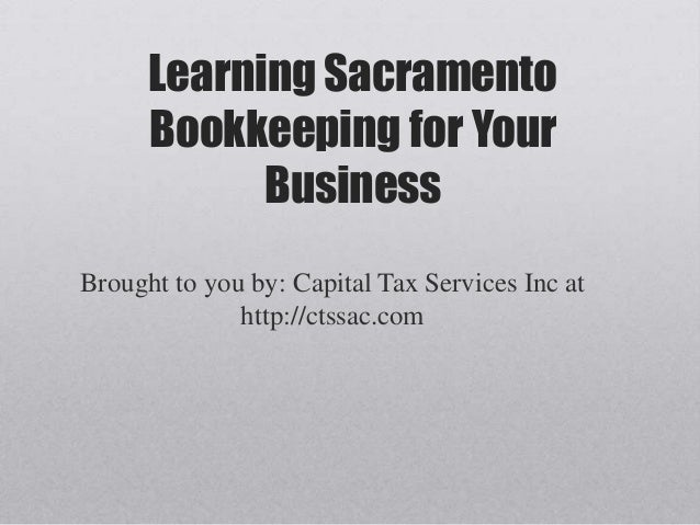 Learning Sacramento      Bookkeeping for Your            BusinessBrought to you by: Capital Tax Services Inc at           ...
