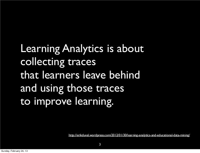 Learning Analytics is about                collecting traces                that learners leave behind                and ...