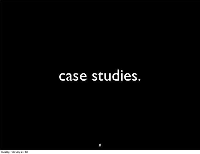 case studies.                                8Sunday, February 24, 13
