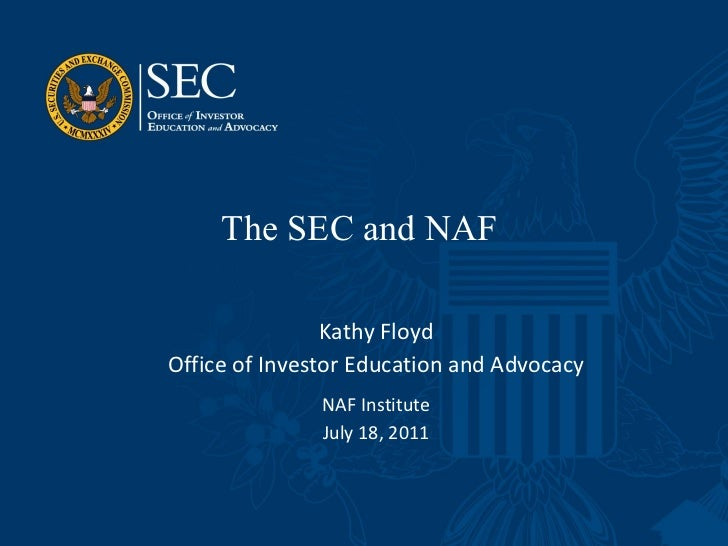 The SEC and NAF  Kathy Floyd Office of Investor Education and Advocacy NAF Institute July 18, 2011