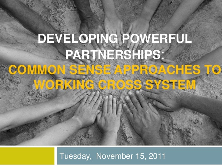 DEVELOPING POWERFUL      PARTNERSHIPS:COMMON SENSE APPROACHES TO   WORKING CROSS SYSTEM      Tuesday, November 15, 2011