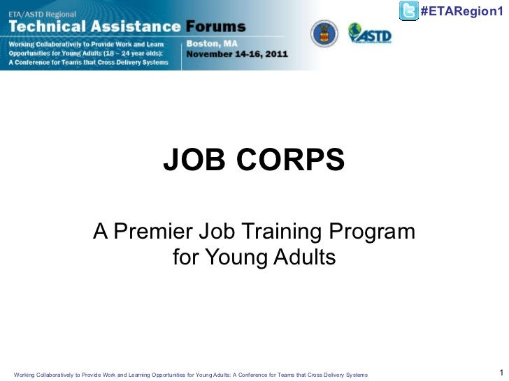 JOB CORPS A Premier Job Training Program for Young Adults Working Collaboratively to Provide Work and Learning Opportuniti...