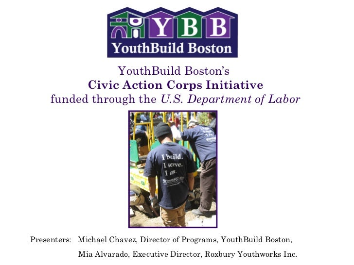 YouthBuild Boston's  Civic Action Corps Initiative funded through the  U.S. Department of Labor Presenters:  Michael Chave...