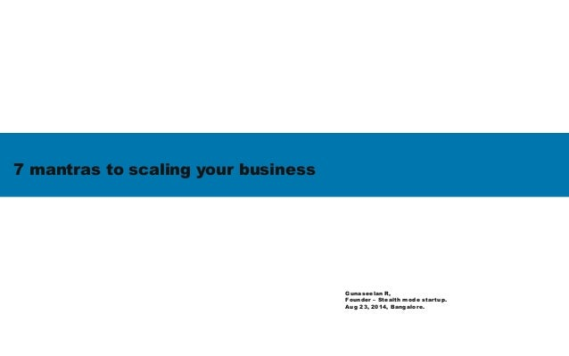 7 mantras to scaling your business Gunaseelan R, Founder – Stealth mode startup. Aug 23, 2014, Bangalore.