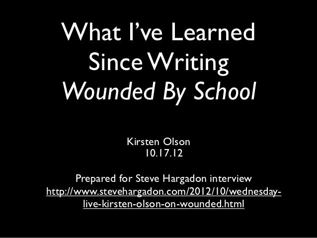 What I've Learned    Since Writing   Wounded By School                Kirsten Olson                    10.17.12       Prep...