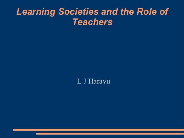 Learning Societies and the Role of Teachers L J Haravu
