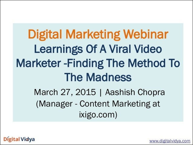 Digital Marketing Webinar Learnings Of A Viral Video Marketer -Finding The Method To The Madness March 27, 2015   Aashish ...