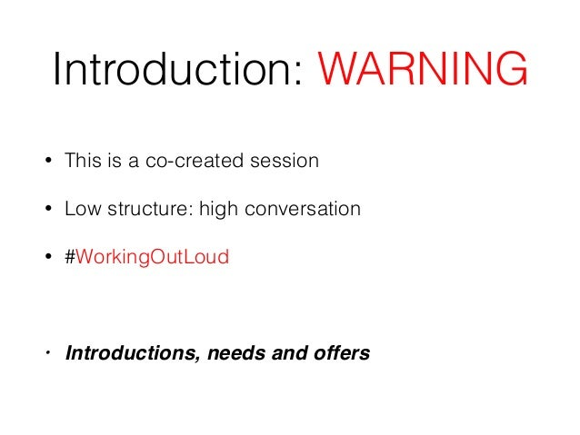 Introduction: WARNING • This is a co-created session • Low structure: high conversation • #WorkingOutLoud • Introductions,...