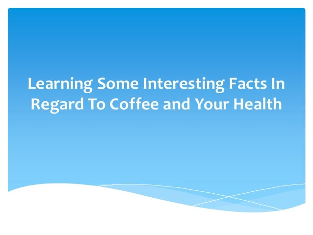 Learning Some Interesting Facts In Regard To Coffee and Your Health