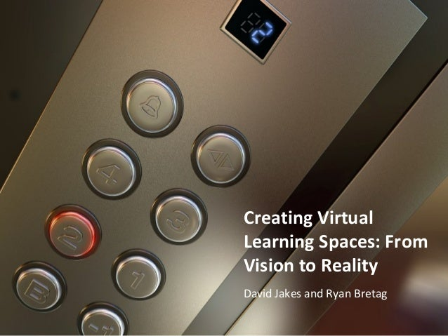 Creating Virtual Learning Spaces: From Vision to Reality David Jakes and Ryan Bretag