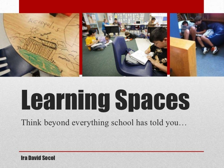 Learning SpacesThink beyond everything school has told you…Ira David Socol