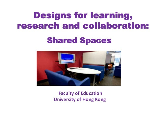 Designs for learning,research and collaboration:Shared SpacesFaculty of EducationUniversity of Hong Kong