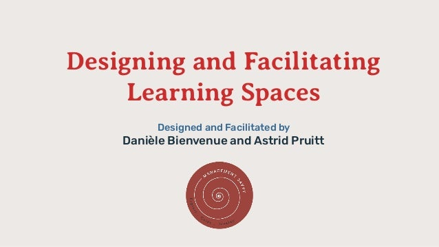 Designing and Facilitating Learning Spaces Designed and Facilitated by Danièle Bienvenue and Astrid Pruitt